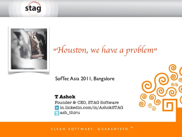 """""""Houston, we have a problem""""SofTec Asia 2011, BangaloreT AshokFounder & CEO, STAG Software  in.linkedin.com/in/AshokSTAG  ..."""