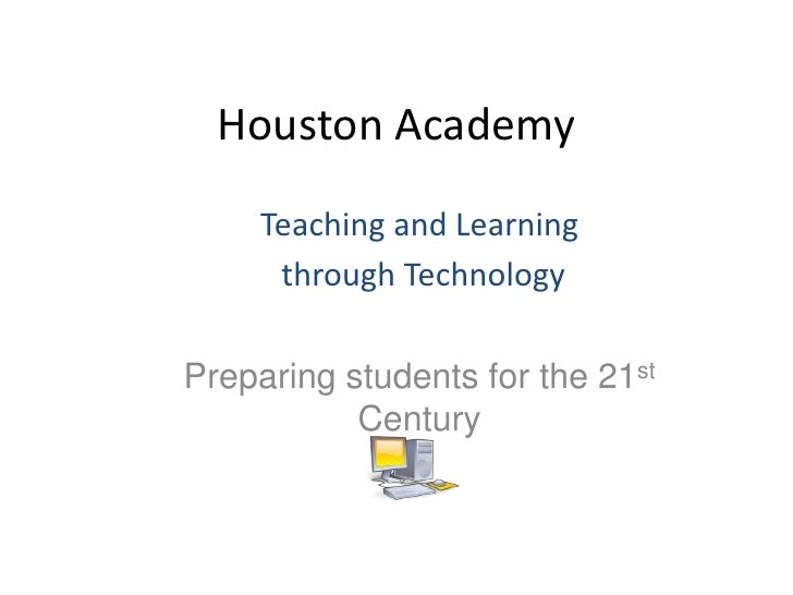 Houston Academy<br />Teaching and Learning<br /> through Technology<br />Preparing students for the 21st Century<br />