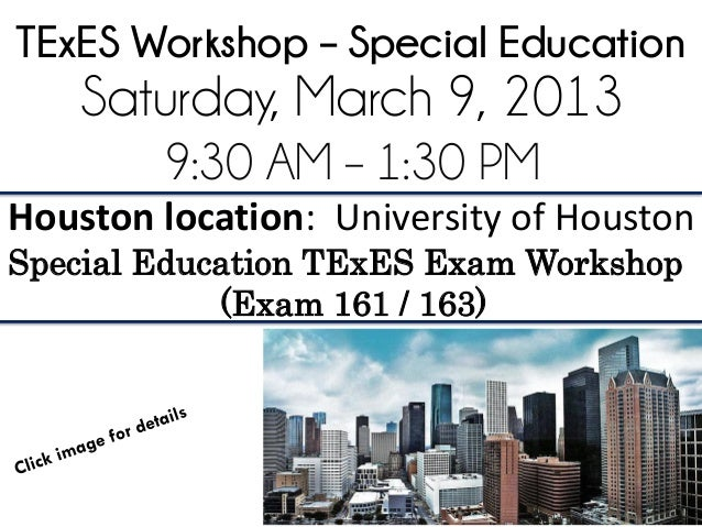 TExES Workshop – Special Education    Saturday, March 9, 2013        9:30 AM – 1:30 PMHouston location: University of Hous...