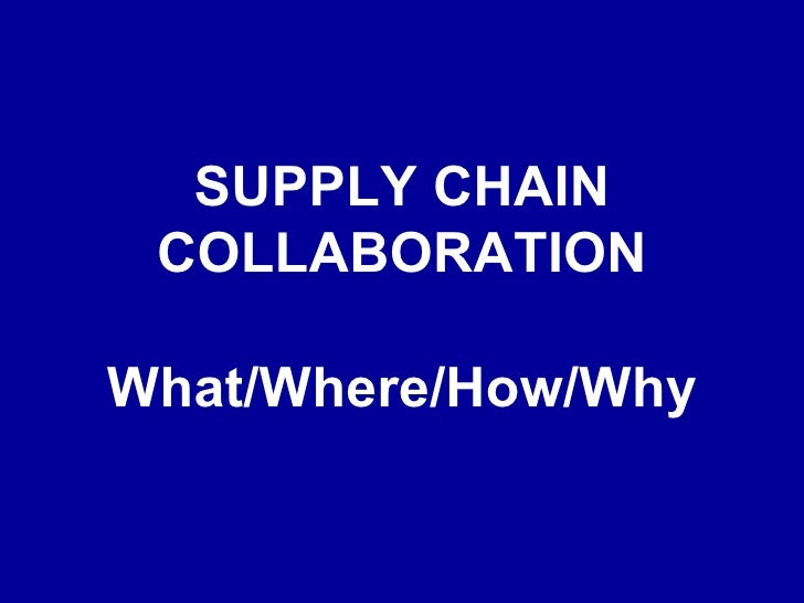 SUPPLY CHAIN COLLABORATION What/Where/How/Why