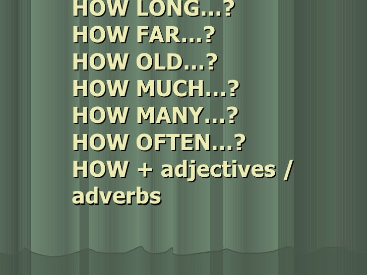 HOW LONG…? HOW FAR…? HOW OLD…? HOW MUCH…? HOW MANY…? HOW OFTEN…? HOW + adjectives / adverbs
