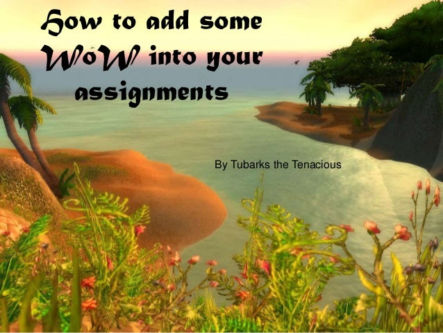 How to add some WoW into your assignments By Tubarks the Tenacious