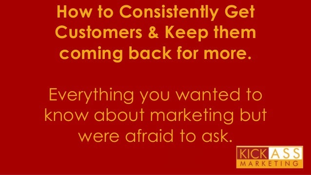 How to Consistently Get Customers & Keep them coming back for more.  Everything you wanted to know about marketing but wer...