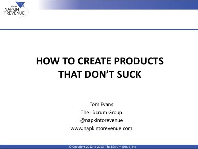 HOW TO CREATE PRODUCTS THAT DON'T SUCK © Copyright 2012 to 2013, The Lûcrum Group, Inc Tom Evans The Lûcrum Group @napkint...