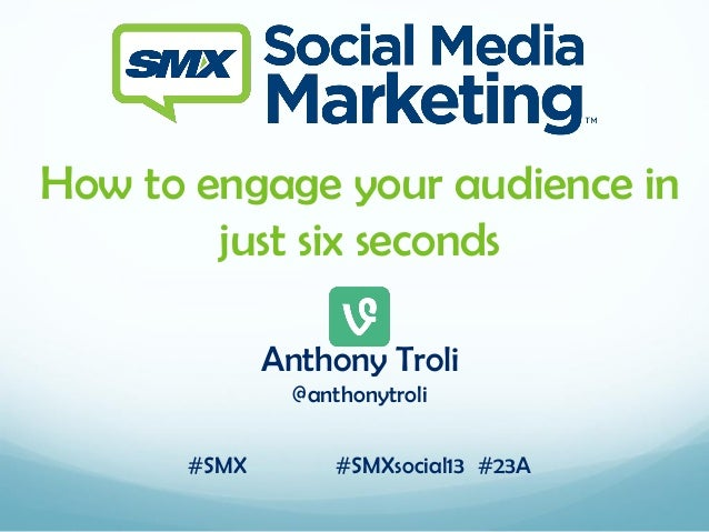 How to engage your audience in just six seconds Anthony Troli @anthonytroli #SMX  #SMXsocial13 #23A