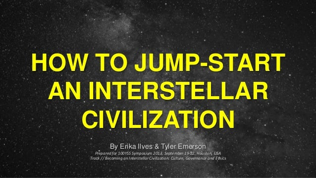 HOW TO JUMP-START AN INTERSTELLAR CIVILIZATION By Erika Ilves & Tyler Emerson Prepared for 100YSS Symposium 2013, Septembe...