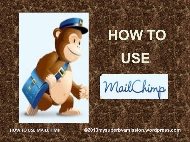 HOW TO USE 1 HOW TO USE MAILCHIMP ©2013mysuperbvamission.wordpress.com