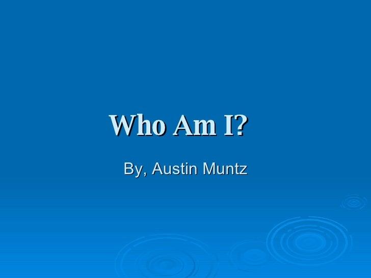 Who Am I?   By, Austin Muntz