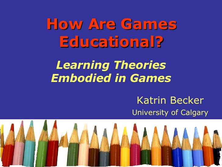 How Are Games Educational? Learning Theories Embodied in Games Katrin Becker University of Calgary