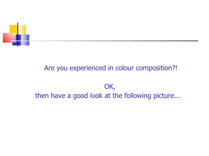 <ul><li>Are you experienced in colour composition?! </li></ul><ul><li>OK,  </li></ul><ul><li>then have a good look at the ...