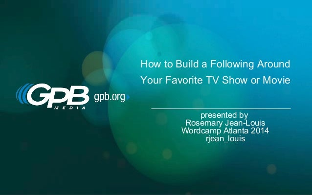 How to Build a Following Around Your Favorite TV Show or Movie presented by Rosemary Jean-Louis Wordcamp Atlanta 2014 rjea...