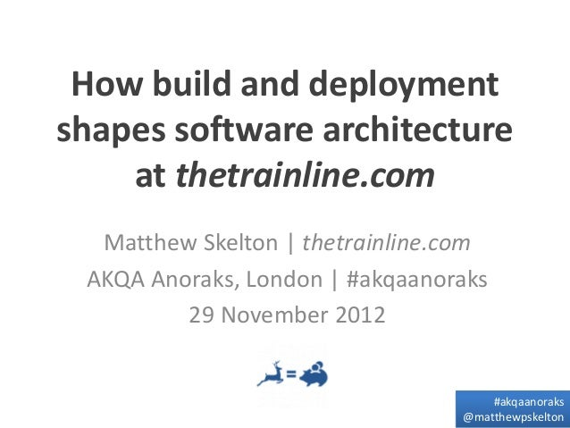 How build and deploymentshapes software architecture    at thetrainline.com  Matthew Skelton | thetrainline.com AKQA Anora...