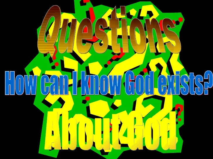 how can we know god exists How do we know there's a god when we can't see him  in it he argues that it's quite reasonable to believe that god exists however, there is no evidence, according to adler, that god cares  christian apologist finds people cannot be good without god how do we know there is a god and that the christian god is exclusively true.