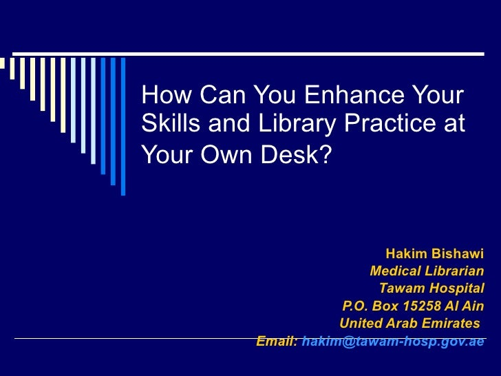 How Can You Enhance Your Skills and Library Practice at Your Own Desk?   Hakim Bishawi Medical Librarian Tawam Hospital P....