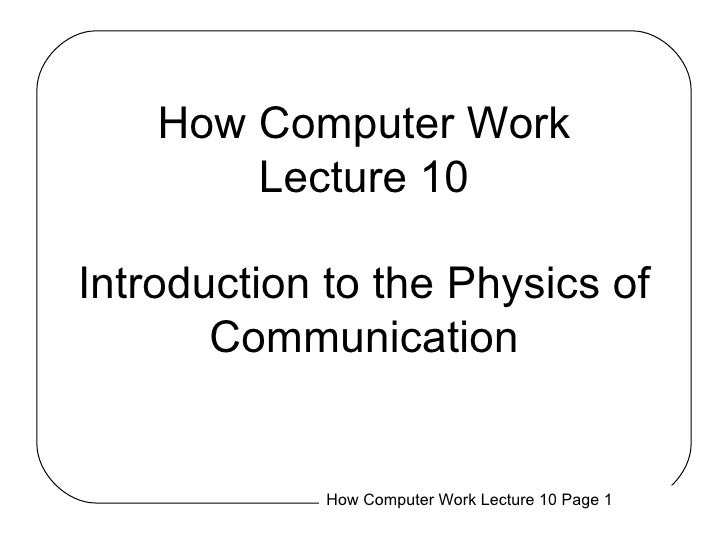How Computer Work Lecture 10 Introduction to the Physics of Communication