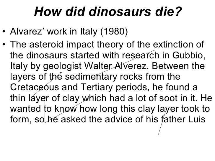How did dinosaurs die? <ul><li>Alvarez' work in Italy (1980) </li></ul><ul><li>The asteroid impact theory of the extinctio...