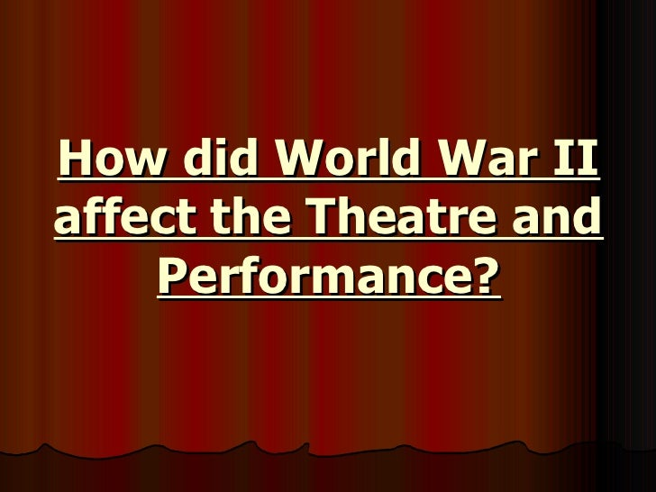 How did World War II affect the Theatre and Performance?