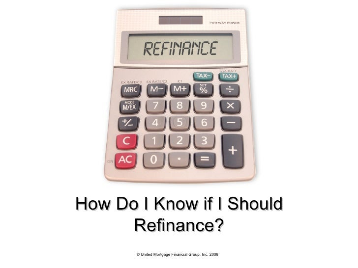 How Do I Know if I Should Refinance? © United Mortgage Financial Group, Inc. 2008
