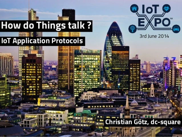 How do Things talk ? Christian Götz, dc-square 3rd June 2014 IoT Application Protocols