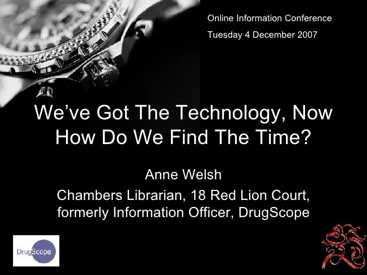 We've Got The Technology, Now How Do We Find The Time? Anne Welsh Chambers Librarian, 18 Red Lion Court, formerly Informat...