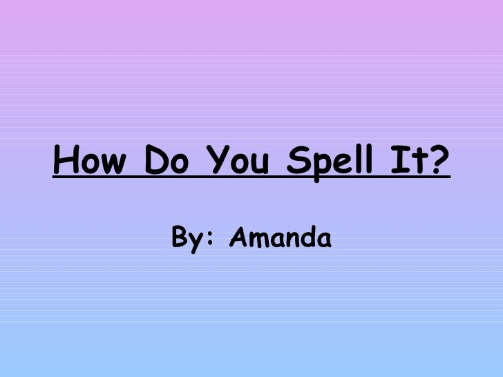 How Do You Spell It? By: Amanda
