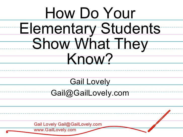 How Do Your Elementary Students Show What They Know? Gail Lovely [email_address]