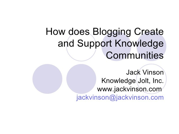 How does Blogging Create and Support Knowledge Communities Jack Vinson Knowledge Jolt, Inc. www.jackvinson.com  [email_add...