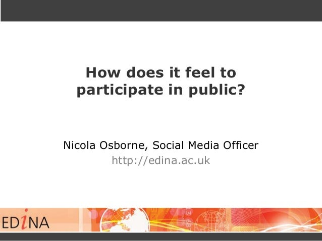 How does it feel to participate in public?  Nicola Osborne, Social Media Officer http://edina.ac.uk