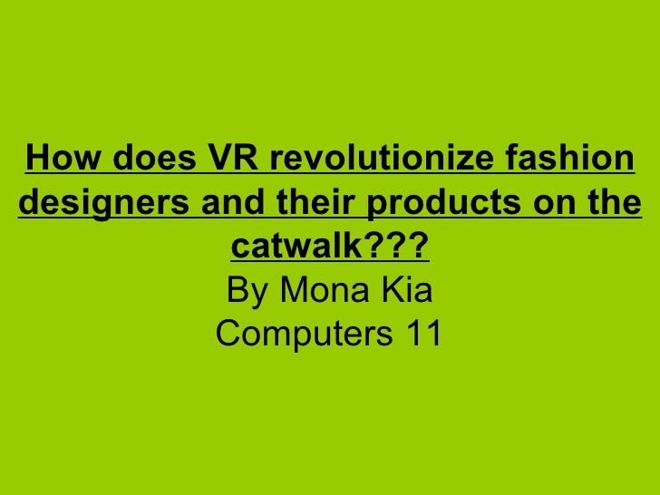 How does VR revolutionize fashion designers and their products on the catwalk??? By Mona Kia Computers 11