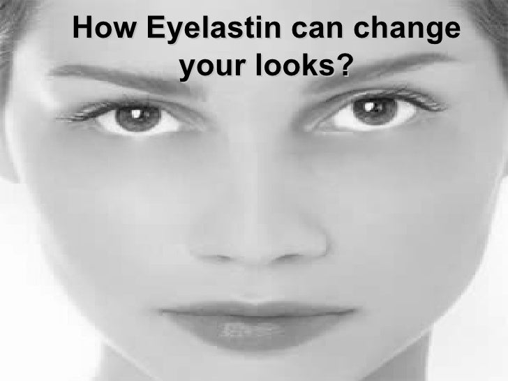 How Eyelastin Can Change Your Looks!!!!!!!
