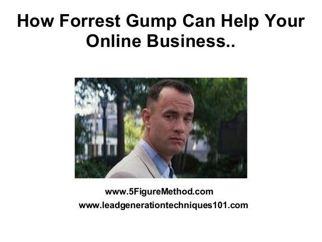 How Forrest Gump Can Help Your Online Business.. www.5FigureMethod.com www.leadgenerationtechniques101.com