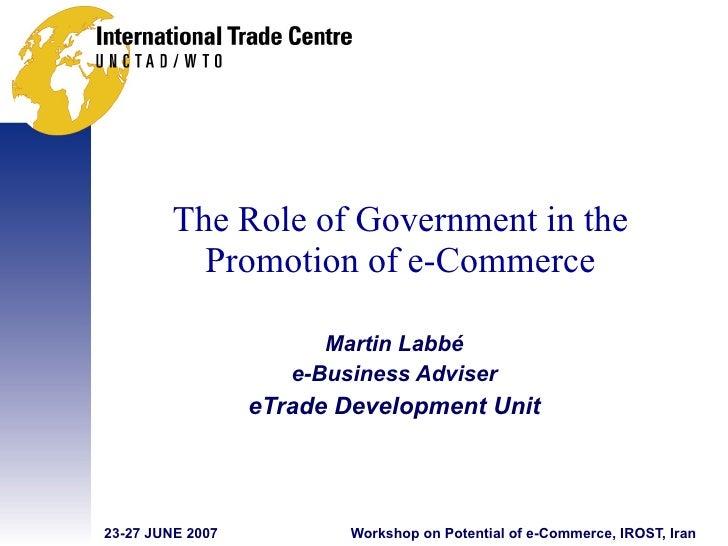 The Role of Government in the Promotion of e-Commerce <ul><ul><li>Martin Labbé </li></ul></ul><ul><ul><li>e-Business Advis...