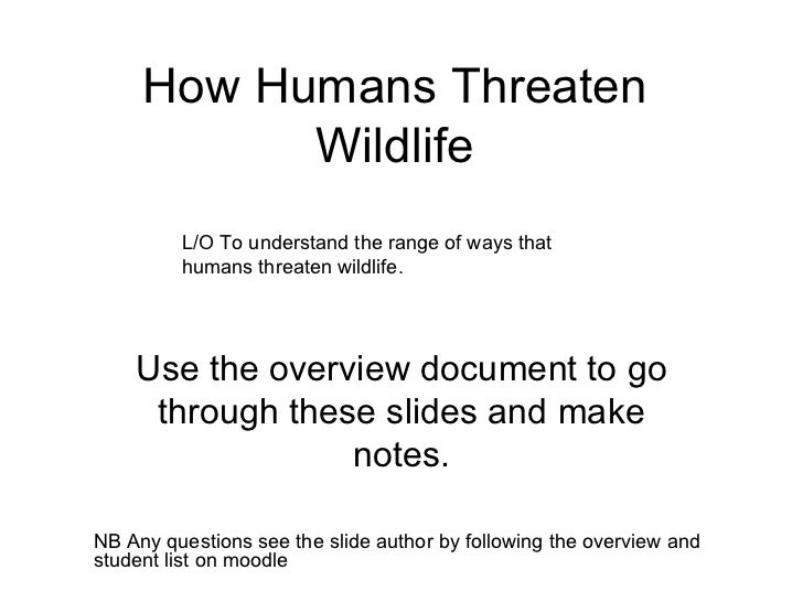 How Humans Threaten Wildlife Use the overview document to go through these slides and make notes. NB Any questions see the...