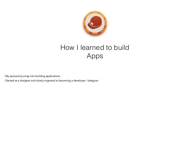How I learned to build Apps - My personal journey into building applications - Started as a designer and slowly migrated t...