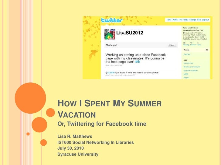 How I Spent My Summer Vacation<br />Or, Twittering for Facebook time<br />Lisa R. Matthews<br />IST600 Social Networking I...