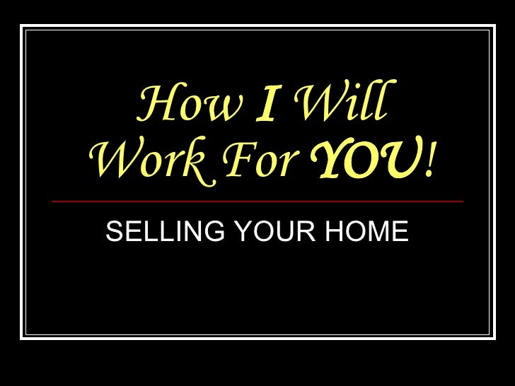 How  I  Will Work For  YOU ! SELLING YOUR HOME