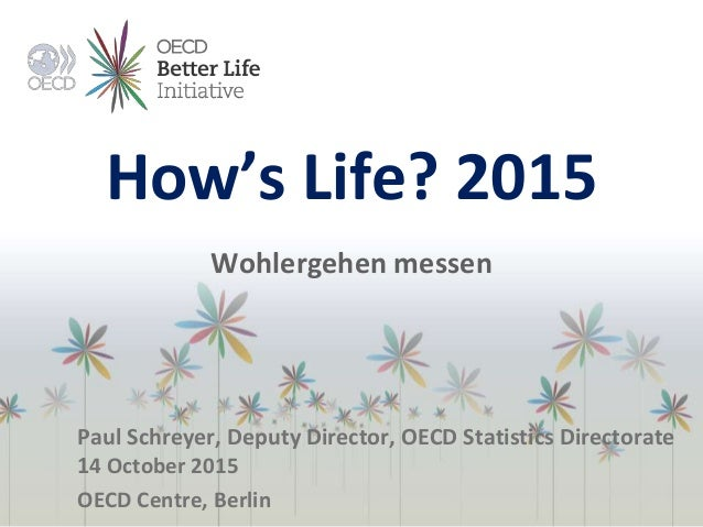 How's Life? 2015 Wohlergehen messen Paul Schreyer, Deputy Director, OECD Statistics Directorate 14 October 2015 OECD Centr...