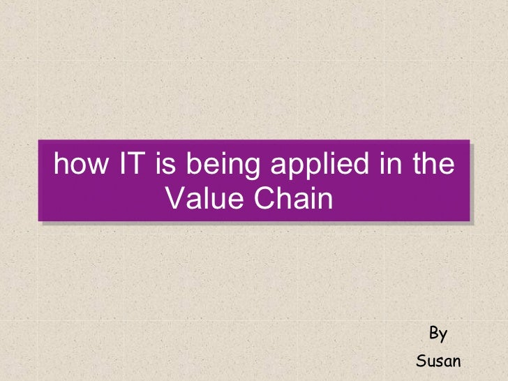 how IT is being applied in the Value Chain  By Susan