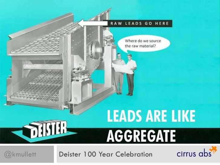 LEADS ARE LIKE                          AGGREGATE@kmullett   Deister 100 Year Celebration