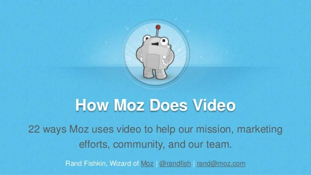 Rand Fishkin, Wizard of Moz | @randfish | rand@moz.com How Moz Does Video 22 ways Moz uses video to help our mission, mark...