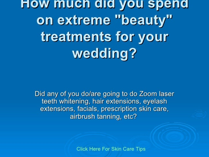 "How much did you spend on extreme ""beauty"" treatments for your wedding? Did any of you do/are going to do Zoom l..."