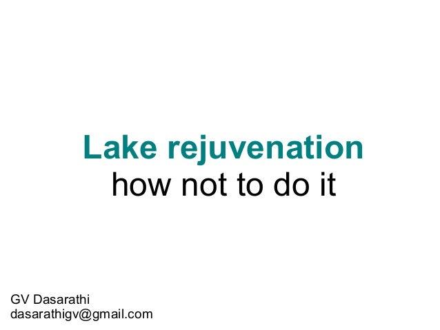 Lake rejuvenation how not to do it  GV Dasarathi dasarathigv@gmail.com