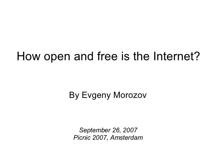 By Evgeny Morozov September 26, 2007 Picnic 2007, Amsterdam How open and free is the Internet?