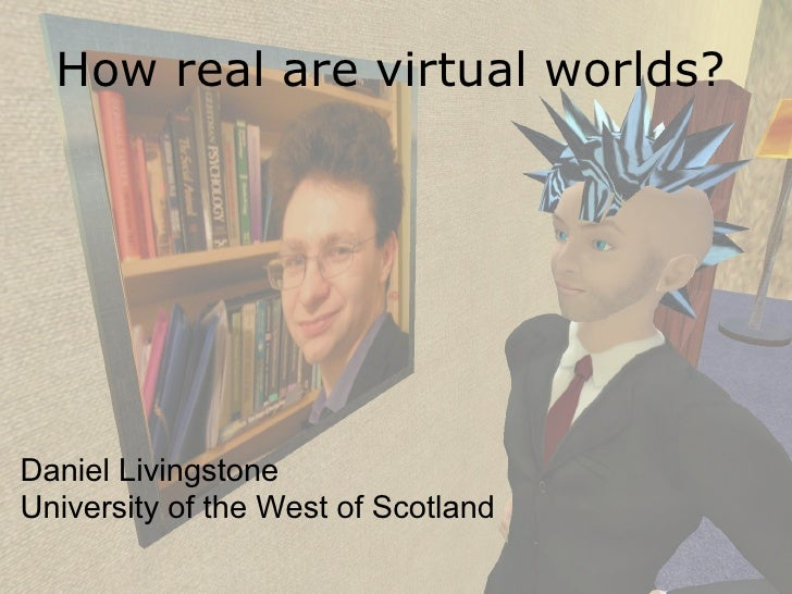 How real are virtual worlds?     Daniel Livingstone University of the West of Scotland