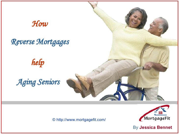 How Reverse   Mortgages help Aging Seniors By   Jessica Bennet © http://www.mortgagefit.com/