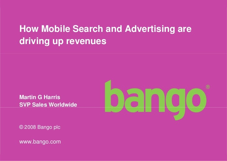 How Mobile Search and Advertising are driving up revenues     Martin G Harris SVP Sales Worldwide   © 2008 Bango plc  www....