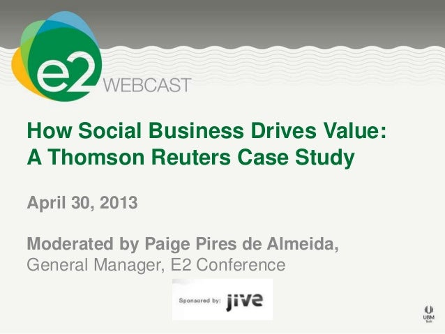 How Social Business Drives Value:A Thomson Reuters Case StudyApril 30, 2013Moderated by Paige Pires de Almeida,General Man...