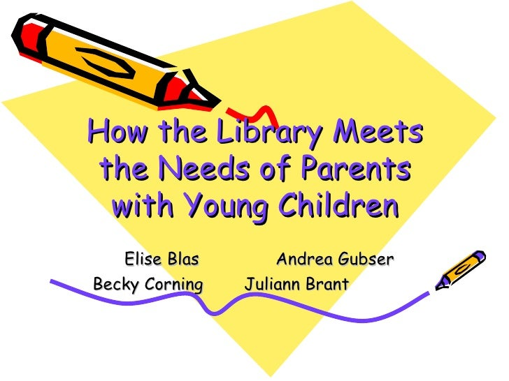 How the Library Meets the Needs of Parents with Young Children Elise Blas  Andrea Gubser Becky Corning  Juliann Brant