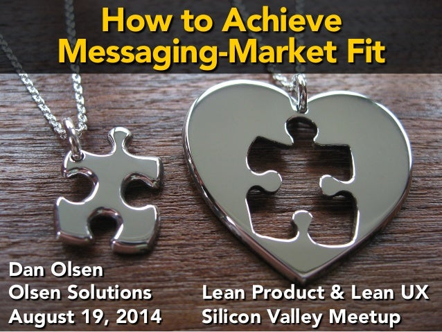 How to Achieve  Messaging-Market Fit  Ensuring  Message-  Market  Fit  Dan Olsen  Olsen Solutions  SF PR Summit  July 31, ...