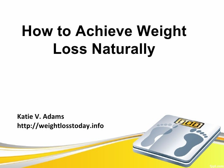How to Achieve Weight    Loss NaturallyKatie V. Adamshttp://weightlosstoday.info